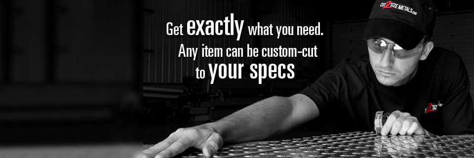 Aluminum, Stainless Steel, Brass, Copper - Any item can be custom cut to your specs